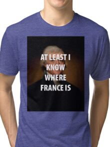 AT LEAST I KNOW WHERE FRANCE IS Tri-blend T-Shirt