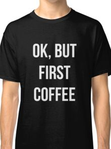 OK, but first coffee - version 2 - white Classic T-Shirt