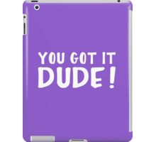 You Got It, Dude! iPad Case/Skin