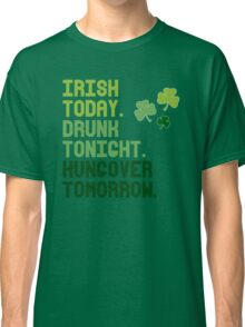 Irish today Hungover tomorrow Classic T-Shirt