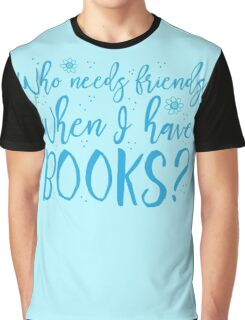 Who needs friends when I have books? Graphic T-Shirt