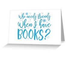 Who needs friends when I have books? Greeting Card