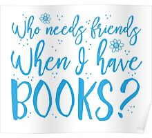 Who needs friends when I have books? Poster