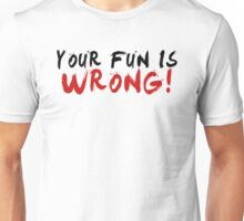 Your Fun is WRONG! (Variant)  Unisex T-Shirt