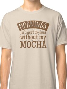 Mornings just aren't the same without my MOCHA Classic T-Shirt