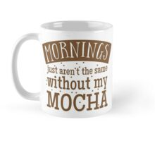 Mornings just aren't the same without my MOCHA Mug