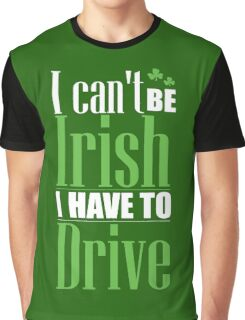 St. Patrick's Day: I can't be irish I have to drive Graphic T-Shirt