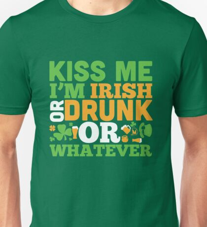 St. Patrick's Day: Kiss me I'm irish or drunk or whatever Unisex T-Shirt