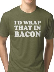 I'd Wrap That in Bacon Tri-blend T-Shirt
