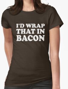I'd Wrap That in Bacon Womens Fitted T-Shirt