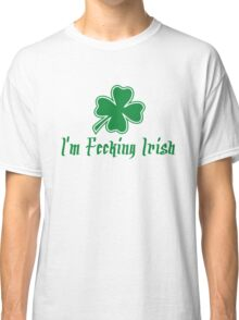 I'm Fecking Irish Classic T-Shirt