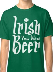 Irish You Were Beer Classic T-Shirt