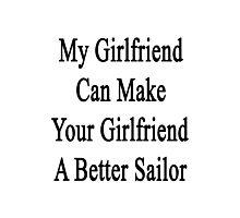 My Girlfriend Can Make Your Girlfriend A Better Sailor  Photographic Print