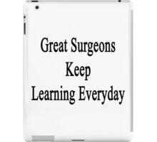 Great Surgeons Keep Learning Everyday  iPad Case/Skin