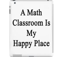 A Math Classroom Is My Happy Place  iPad Case/Skin