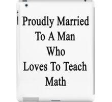 Proudly Married To A Man Who Loves To Teach Math  iPad Case/Skin