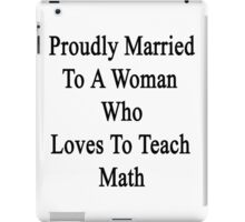 Proudly Married To A Woman Who Loves To Teach Math  iPad Case/Skin