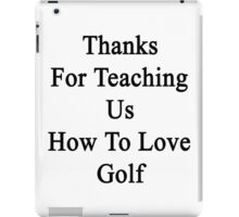 Thanks For Teaching Us How To Love Golf  iPad Case/Skin