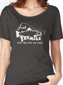 Fish tremble when they hear my name Women's Relaxed Fit T-Shirt