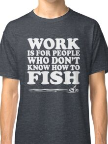 Work is for people who don't know how to fish Classic T-Shirt