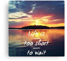 Life is too short to wait Canvas Print
