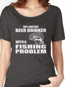 Just another beer drinker with a fishing problem Women's Relaxed Fit T-Shirt