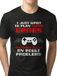 I JUST WANT TO PLAY VIDEOGAMES Tri-blend T-Shirt