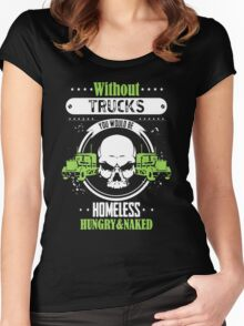 Without Trucks You Would Be Homeless Hungry And Naked Women's Fitted Scoop T-Shirt