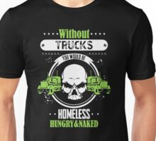 Without Trucks You Would Be Homeless Hungry And Naked Unisex T-Shirt