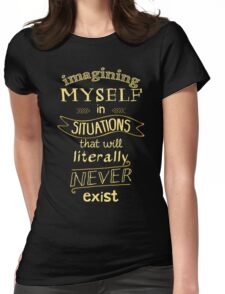 imagining myself in situations that will literally never exist T-Shirt