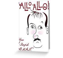 """Allo Allo, René François Artois, """"You Stupid WOMAN!"""" Greeting Card"""