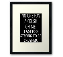 No One Has A Crush On Me I Am Too Strong To Be Crushed T Shirt Framed Print