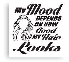 My mood depends on how good my hair looks Canvas Print