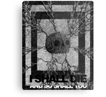 I Shall Die And So Shall You Metal Print
