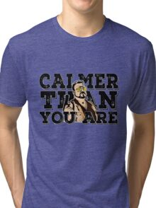 Calmer than you are- the big lebowski Tri-blend T-Shirt