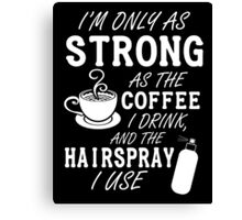 I'm as strong as the coffee I drink and the hairspray I use Canvas Print