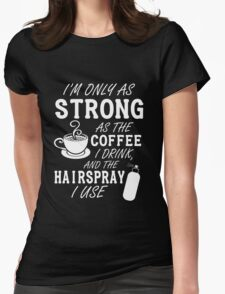 I'm as strong as the coffee I drink and the hairspray I use Womens Fitted T-Shirt