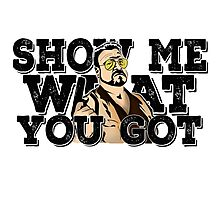 Show me what you got - the big lebowski Photographic Print