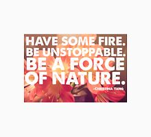 Have Some Fire, Be Unstoppable, Be A Force Of Nature.  Unisex T-Shirt