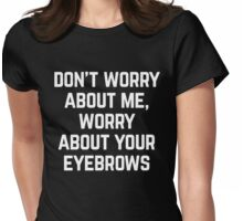 Worry About Your Eyebrows Funny Quote Womens Fitted T-Shirt