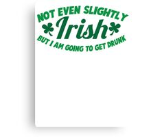 Not even slightly IRISH but I am going to get DRUNK Canvas Print