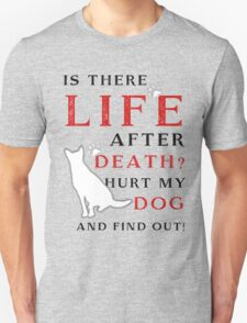 Is there LIFE after DEATH? Hurt my DOG and find out! T-Shirt
