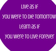Live as if you were to die tomorrow; learn as if you were to live forever  - Mahatma Gandhi Sticker