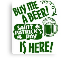 Buy Me a Beer Saint Patrick's Day is Here! Canvas Print