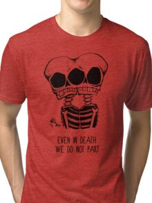 Even in death, we do not part. Tri-blend T-Shirt