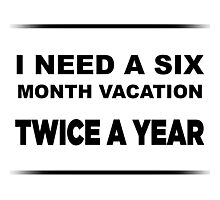 I Need a Six Month Vacation TWICE A YEAR Photographic Print