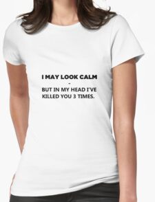 I May Look Calm - But In My Head I've Killed You 3 Times Womens Fitted T-Shirt