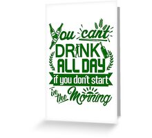 You Can't Drink All Day if You Don't Start in the Morning Greeting Card