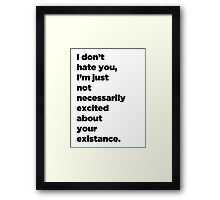 I Don't Hate You, I'm Just Not Necessarily Excited About Your Existance Framed Print