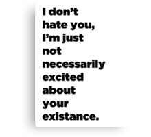 I Don't Hate You, I'm Just Not Necessarily Excited About Your Existance Canvas Print